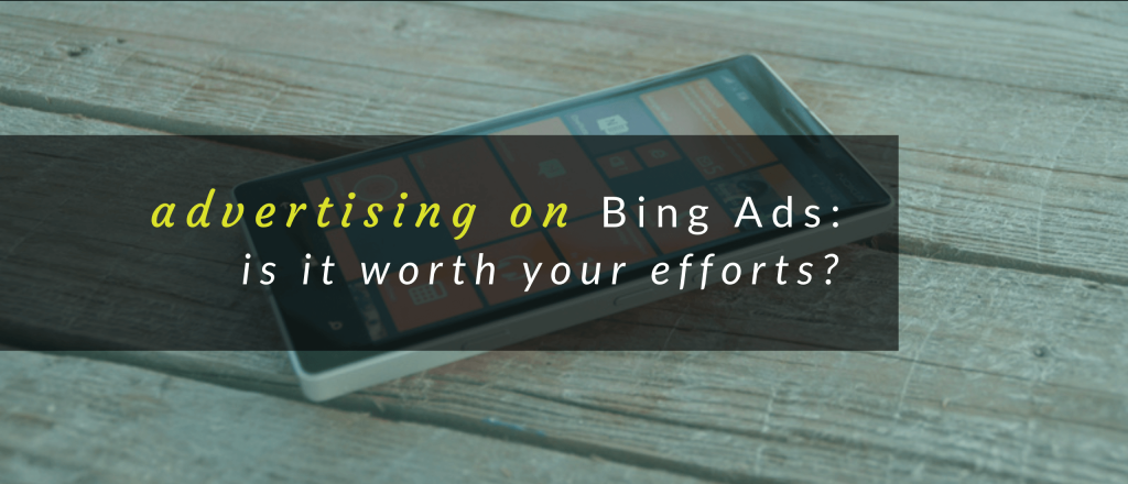 Advertising on Bing Ads: Is It Worth Your Efforts?
